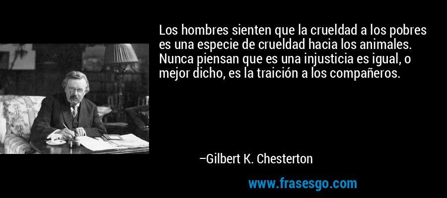 Los hombres sienten que la crueldad a los pobres es una especie de crueldad hacia los animales. Nunca piensan que es una injusticia es igual, o mejor dicho, es la traición a los compañeros. – Gilbert K. Chesterton