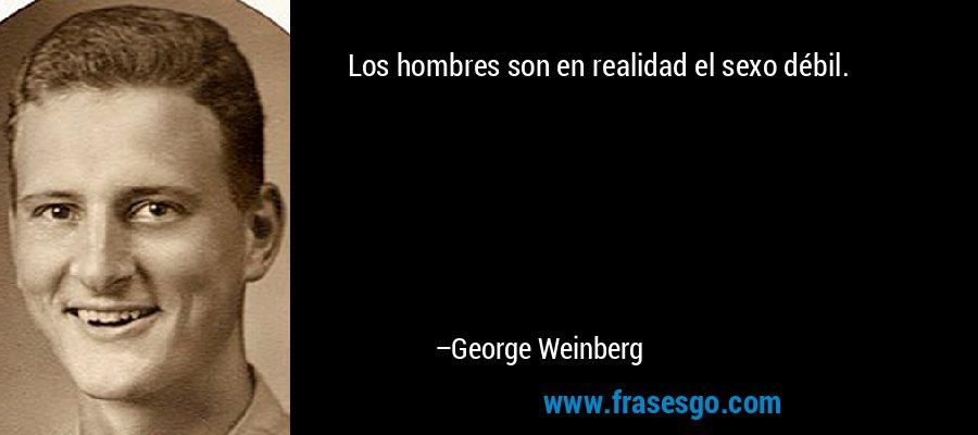 Los hombres son en realidad el sexo débil. – George Weinberg
