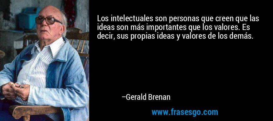 Los intelectuales son personas que creen que las ideas son más importantes que los valores. Es decir, sus propias ideas y valores de los demás. – Gerald Brenan