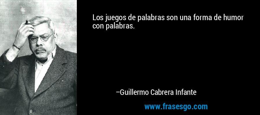 Los juegos de palabras son una forma de humor con palabras. – Guillermo Cabrera Infante