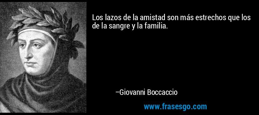 Los lazos de la amistad son más estrechos que los de la sangre y la familia. – Giovanni Boccaccio