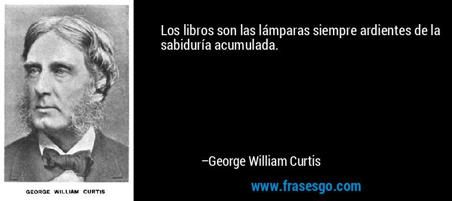 Los libros son las lámparas siempre ardientes de la sabiduría acumulada. – George William Curtis