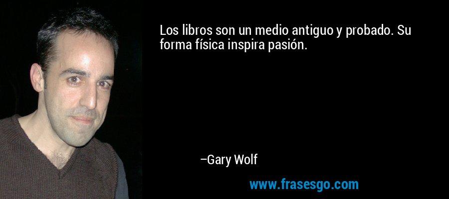 Los libros son un medio antiguo y probado. Su forma física inspira pasión. – Gary Wolf