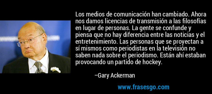 Los medios de comunicación han cambiado. Ahora nos damos licencias de transmisión a las filosofías en lugar de personas. La gente se confunde y piensa que no hay diferencia entre las noticias y el entretenimiento. Las personas que se proyectan a sí mismos como periodistas en la televisión no saben nada sobre el periodismo. Están ahí estaban provocando un partido de hockey. – Gary Ackerman