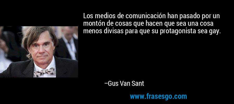 Los medios de comunicación han pasado por un montón de cosas que hacen que sea una cosa menos divisas para que su protagonista sea gay. – Gus Van Sant