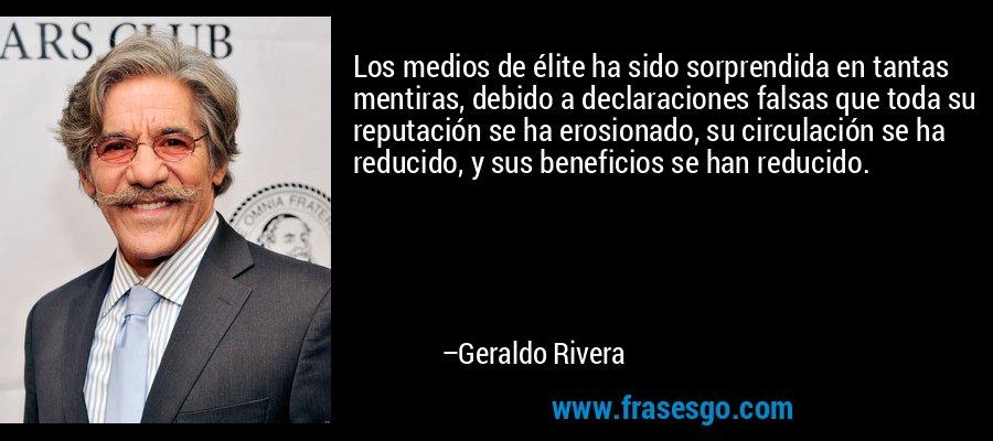 Los medios de élite ha sido sorprendida en tantas mentiras, debido a declaraciones falsas que toda su reputación se ha erosionado, su circulación se ha reducido, y sus beneficios se han reducido. – Geraldo Rivera
