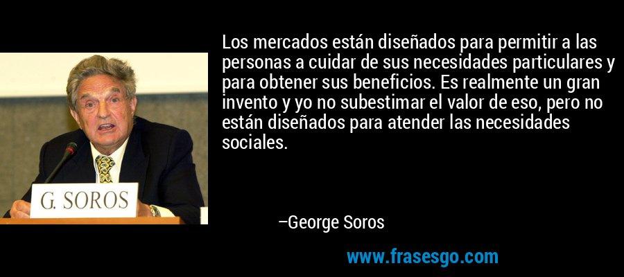 Los mercados están diseñados para permitir a las personas a cuidar de sus necesidades particulares y para obtener sus beneficios. Es realmente un gran invento y yo no subestimar el valor de eso, pero no están diseñados para atender las necesidades sociales. – George Soros