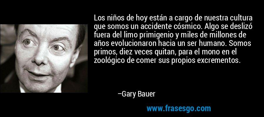 Los niños de hoy están a cargo de nuestra cultura que somos un accidente cósmico. Algo se deslizó fuera del limo primigenio y miles de millones de años evolucionaron hacia un ser humano. Somos primos, diez veces quitan, para el mono en el zoológico de comer sus propios excrementos. – Gary Bauer