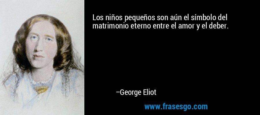Los niños pequeños son aún el símbolo del matrimonio eterno entre el amor y el deber. – George Eliot