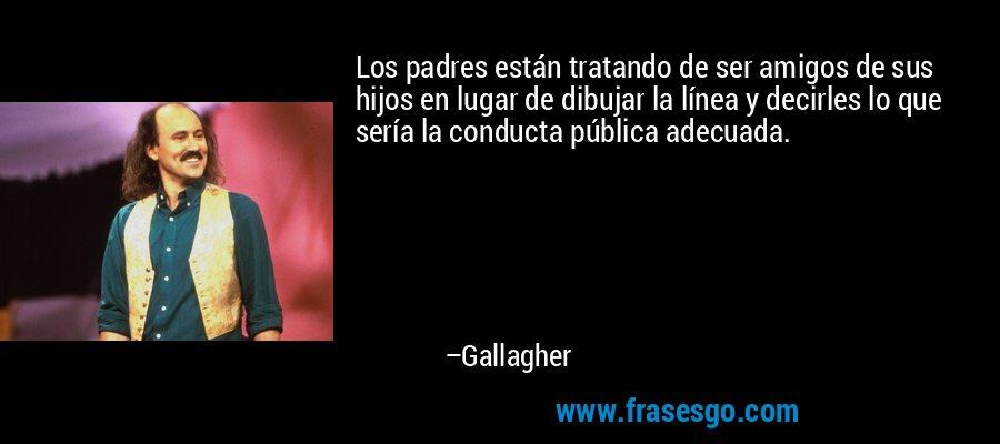 Los padres están tratando de ser amigos de sus hijos en lugar de dibujar la línea y decirles lo que sería la conducta pública adecuada. – Gallagher