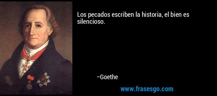 Los pecados escriben la historia, el bien es silencioso. – Goethe