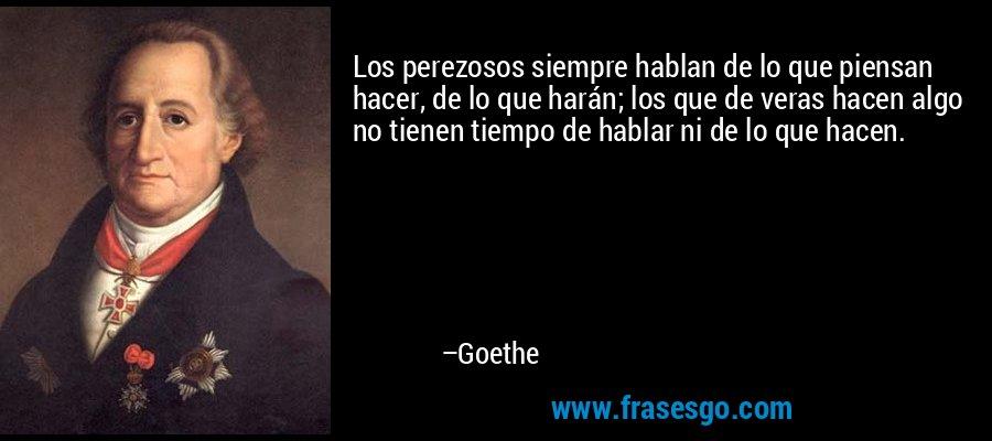 Los perezosos siempre hablan de lo que piensan hacer, de lo que harán; los que de veras hacen algo no tienen tiempo de hablar ni de lo que hacen. – Goethe