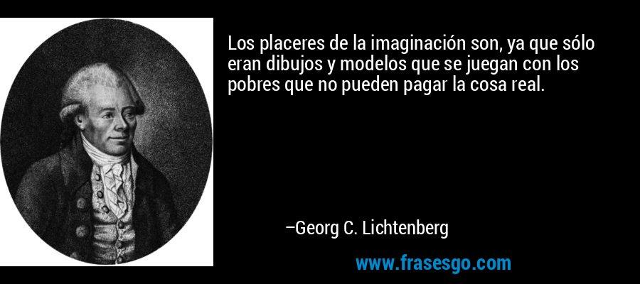 Los placeres de la imaginación son, ya que sólo eran dibujos y modelos que se juegan con los pobres que no pueden pagar la cosa real. – Georg C. Lichtenberg