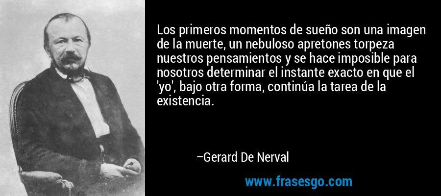 Los primeros momentos de sueño son una imagen de la muerte, un nebuloso apretones torpeza nuestros pensamientos y se hace imposible para nosotros determinar el instante exacto en que el 'yo', bajo otra forma, continúa la tarea de la existencia. – Gerard De Nerval