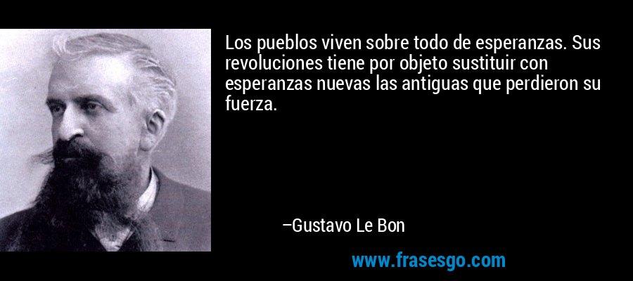 Los pueblos viven sobre todo de esperanzas. Sus revoluciones tiene por objeto sustituir con esperanzas nuevas las antiguas que perdieron su fuerza. – Gustavo Le Bon