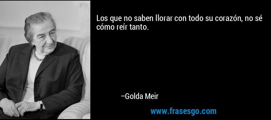 Los que no saben llorar con todo su corazón, no sé cómo reír tanto. – Golda Meir