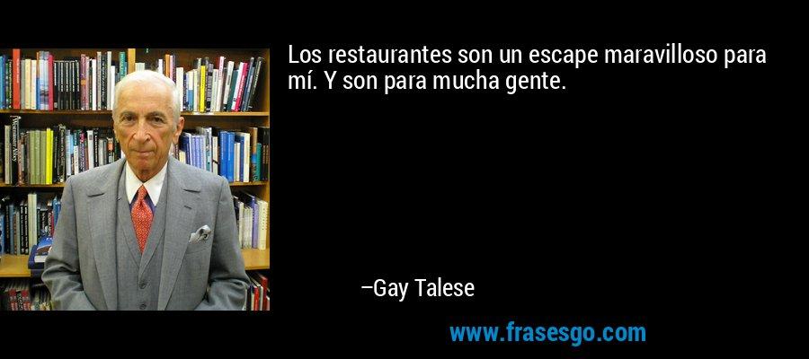 Los restaurantes son un escape maravilloso para mí. Y son para mucha gente. – Gay Talese