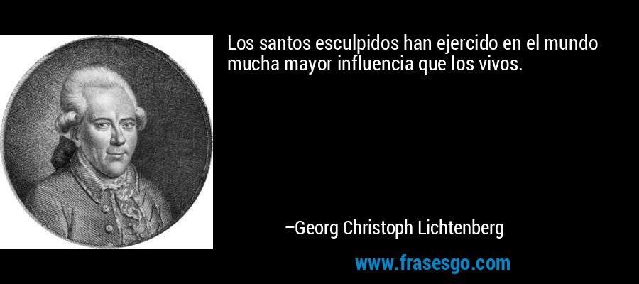 Los santos esculpidos han ejercido en el mundo mucha mayor influencia que los vivos. – Georg Christoph Lichtenberg