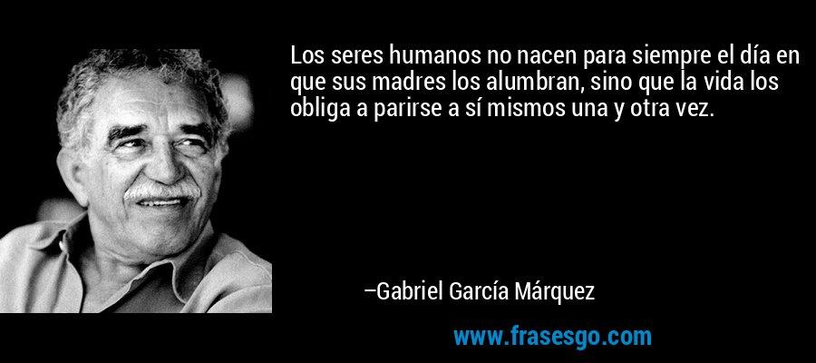 Los seres humanos no nacen para siempre el día en que sus madres los alumbran, sino que la vida los obliga a parirse a sí mismos una y otra vez. – Gabriel García Márquez