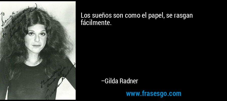 Los sueños son como el papel, se rasgan fácilmente. – Gilda Radner