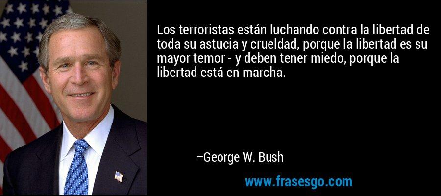 Los terroristas están luchando contra la libertad de toda su astucia y crueldad, porque la libertad es su mayor temor - y deben tener miedo, porque la libertad está en marcha. – George W. Bush