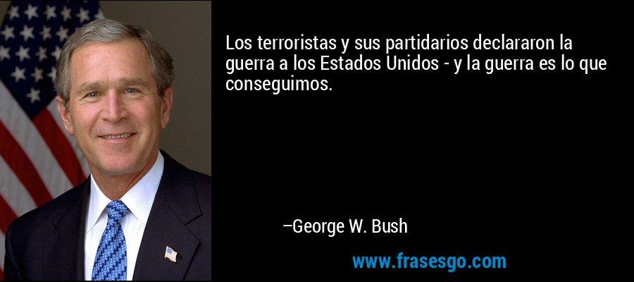 Los terroristas y sus partidarios declararon la guerra a los Estados Unidos - y la guerra es lo que conseguimos. – George W. Bush