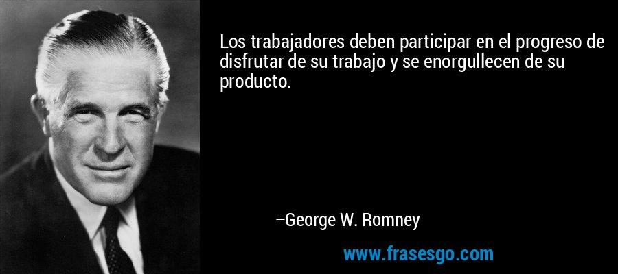 Los trabajadores deben participar en el progreso de disfrutar de su trabajo y se enorgullecen de su producto. – George W. Romney