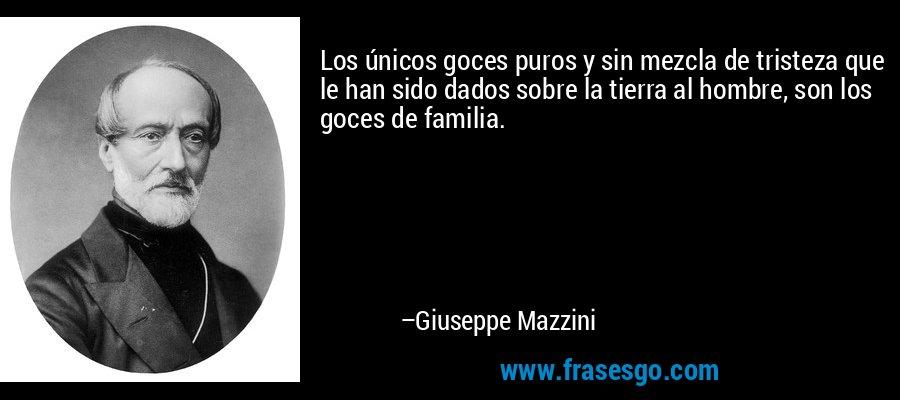 Los únicos goces puros y sin mezcla de tristeza que le han sido dados sobre la tierra al hombre, son los goces de familia. – Giuseppe Mazzini