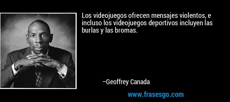 Los videojuegos ofrecen mensajes violentos, e incluso los videojuegos deportivos incluyen las burlas y las bromas. – Geoffrey Canada