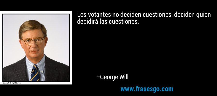 Los votantes no deciden cuestiones, deciden quien decidirá las cuestiones. – George Will