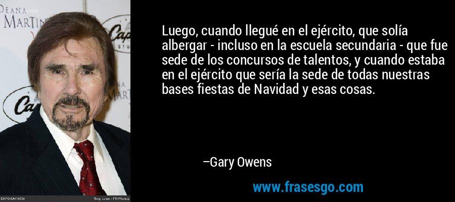 Luego, cuando llegué en el ejército, que solía albergar - incluso en la escuela secundaria - que fue sede de los concursos de talentos, y cuando estaba en el ejército que sería la sede de todas nuestras bases fiestas de Navidad y esas cosas. – Gary Owens