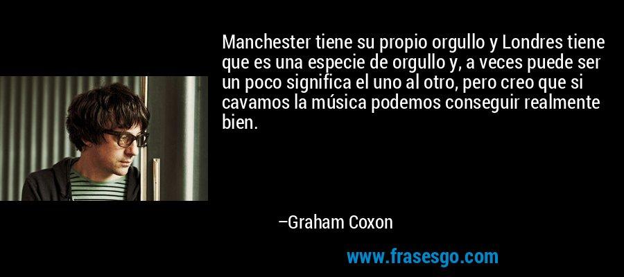 Manchester tiene su propio orgullo y Londres tiene que es una especie de orgullo y, a veces puede ser un poco significa el uno al otro, pero creo que si cavamos la música podemos conseguir realmente bien. – Graham Coxon