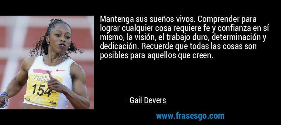 Mantenga sus sueños vivos. Comprender para lograr cualquier cosa requiere fe y confianza en sí mismo, la visión, el trabajo duro, determinación y dedicación. Recuerde que todas las cosas son posibles para aquellos que creen. – Gail Devers