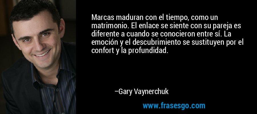 Marcas maduran con el tiempo, como un matrimonio. El enlace se siente con su pareja es diferente a cuando se conocieron entre sí. La emoción y el descubrimiento se sustituyen por el confort y la profundidad. – Gary Vaynerchuk