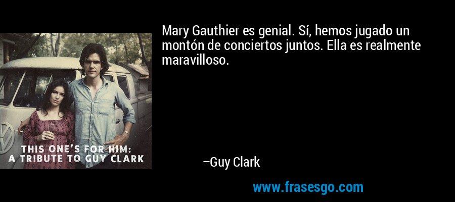 Mary Gauthier es genial. Sí, hemos jugado un montón de conciertos juntos. Ella es realmente maravilloso. – Guy Clark