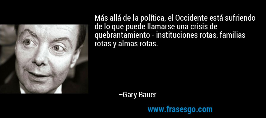 Más allá de la política, el Occidente está sufriendo de lo que puede llamarse una crisis de quebrantamiento - instituciones rotas, familias rotas y almas rotas. – Gary Bauer