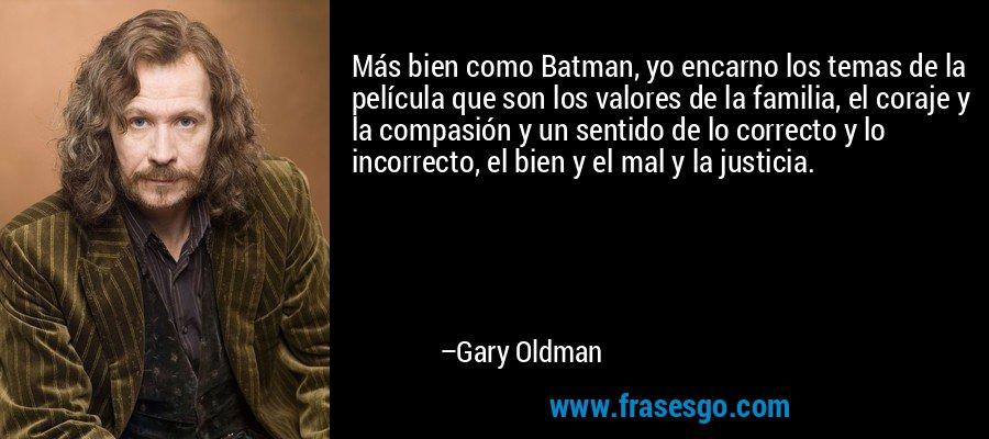 Más bien como Batman, yo encarno los temas de la película que son los valores de la familia, el coraje y la compasión y un sentido de lo correcto y lo incorrecto, el bien y el mal y la justicia. – Gary Oldman