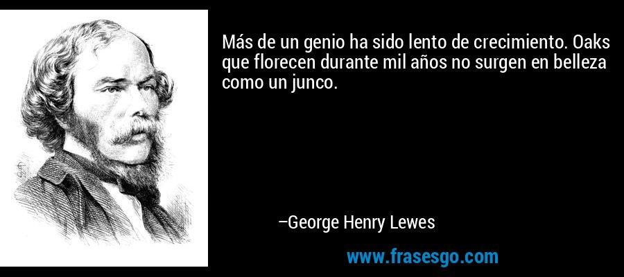 Más de un genio ha sido lento de crecimiento. Oaks que florecen durante mil años no surgen en belleza como un junco. – George Henry Lewes