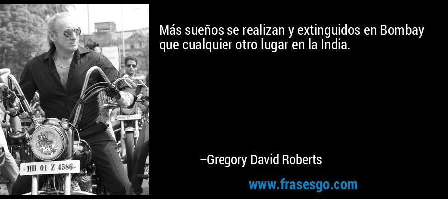 Más sueños se realizan y extinguidos en Bombay que cualquier otro lugar en la India. – Gregory David Roberts