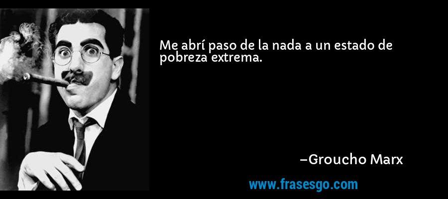 Me abrí paso de la nada a un estado de pobreza extrema. – Groucho Marx