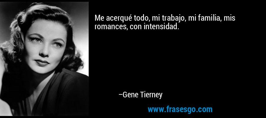 Me acerqué todo, mi trabajo, mi familia, mis romances, con intensidad. – Gene Tierney