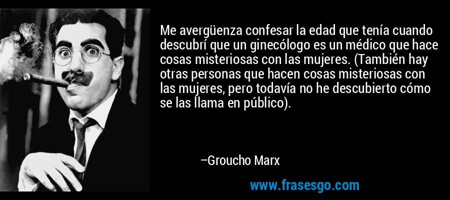Me avergüenza confesar la edad que tenía cuando descubrí que un ginecólogo es un médico que hace cosas misteriosas con las mujeres. (También hay otras personas que hacen cosas misteriosas con las mujeres, pero todavía no he descubierto cómo se las llama en público). – Groucho Marx