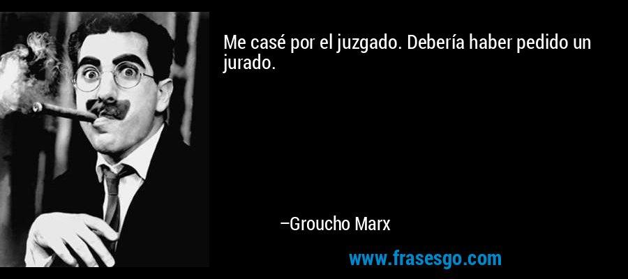 Me casé por el juzgado. Debería haber pedido un jurado. – Groucho Marx