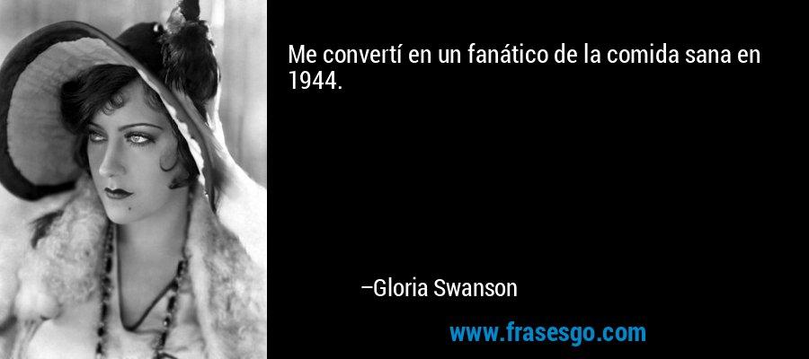 Me convertí en un fanático de la comida sana en 1944. – Gloria Swanson