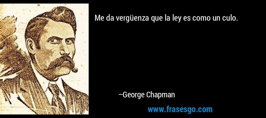 Me da vergüenza que la ley es como un culo. – George Chapman