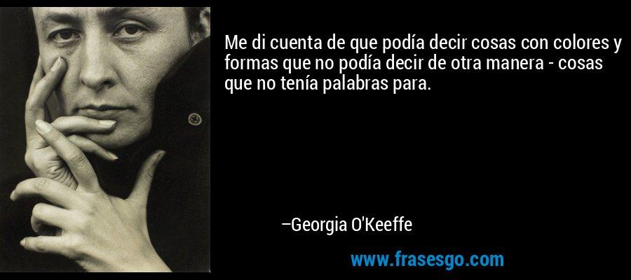 Me di cuenta de que podía decir cosas con colores y formas que no podía decir de otra manera - cosas que no tenía palabras para. – Georgia O'Keeffe