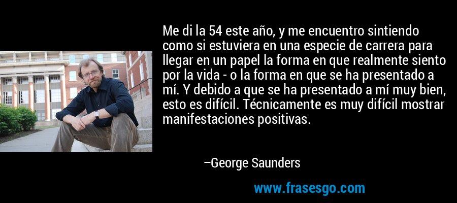 Me di la 54 este año, y me encuentro sintiendo como si estuviera en una especie de carrera para llegar en un papel la forma en que realmente siento por la vida - o la forma en que se ha presentado a mí. Y debido a que se ha presentado a mí muy bien, esto es difícil. Técnicamente es muy difícil mostrar manifestaciones positivas. – George Saunders