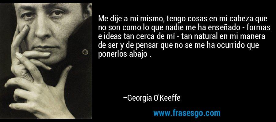 Me dije a mí mismo, tengo cosas en mi cabeza que no son como lo que nadie me ha enseñado - formas e ideas tan cerca de mí - tan natural en mi manera de ser y de pensar que no se me ha ocurrido que ponerlos abajo . – Georgia O'Keeffe