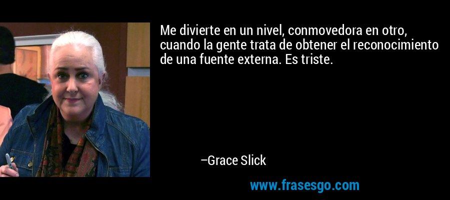 Me divierte en un nivel, conmovedora en otro, cuando la gente trata de obtener el reconocimiento de una fuente externa. Es triste. – Grace Slick