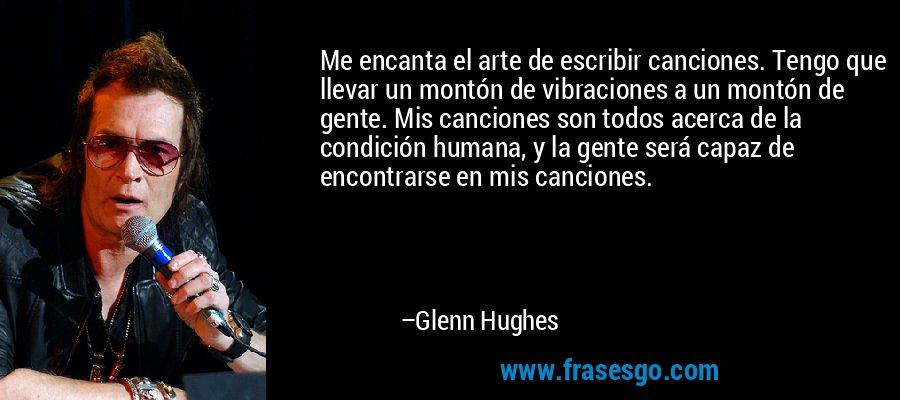 Me encanta el arte de escribir canciones. Tengo que llevar un montón de vibraciones a un montón de gente. Mis canciones son todos acerca de la condición humana, y la gente será capaz de encontrarse en mis canciones. – Glenn Hughes